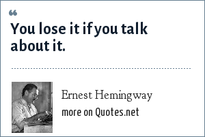 Ernest Hemingway: You lose it if you talk about it.