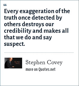Stephen Covey: Every exaggeration of the truth once detected by others destroys our credibility and makes all that we do and say suspect.