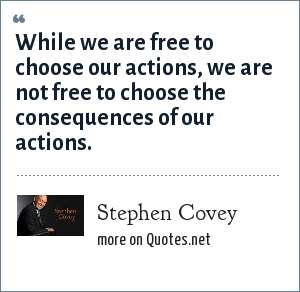 Stephen Covey: While we are free to choose our actions, we are not free to choose the consequences of our actions.