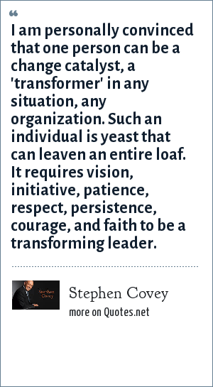Stephen Covey: I am personally convinced that one person can be a change catalyst, a 'transformer' in any situation, any organization. Such an individual is yeast that can leaven an entire loaf. It requires vision, initiative, patience, respect, persistence, courage, and faith to be a transforming leader.