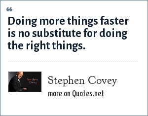 Stephen Covey: Doing more things faster is no substitute for doing the right things.