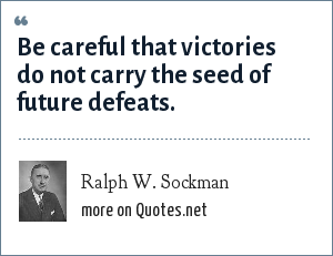 Ralph W. Sockman: Be careful that victories do not carry the seed of future defeats.