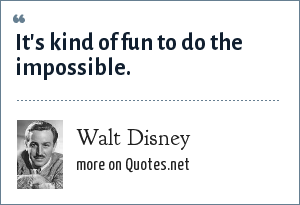 Walt Disney: It's kind of fun to do the impossible.