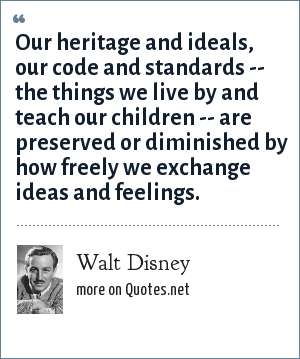 Walt Disney: Our heritage and ideals, our code and standards -- the things we live by and teach our children -- are preserved or diminished by how freely we exchange ideas and feelings.