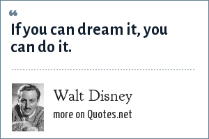 Walt Disney: If you can dream it, you can do it.