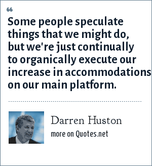 Darren Huston: Some people speculate things that we might do, but we're just continually to organically execute our increase in accommodations on our main platform.