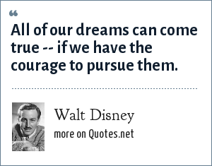 Walt Disney: All of our dreams can come true -- if we have the courage to pursue them.