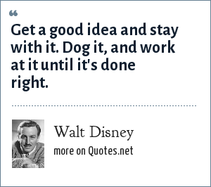 Walt Disney: Get a good idea and stay with it. Dog it, and work at it until it's done right.