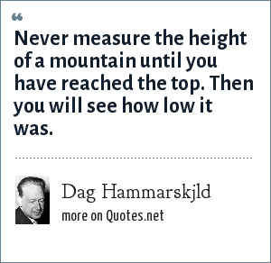 Dag Hammarskjld: Never measure the height of a mountain until you have reached the top. Then you will see how low it was.