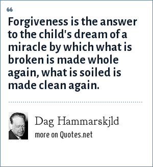 Dag Hammarskjld: Forgiveness is the answer to the child's dream of a miracle by which what is broken is made whole again, what is soiled is made clean again.