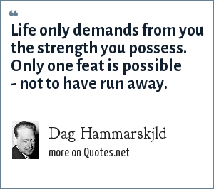Dag Hammarskjld: Life only demands from you the strength you possess. Only one feat is possible - not to have run away.
