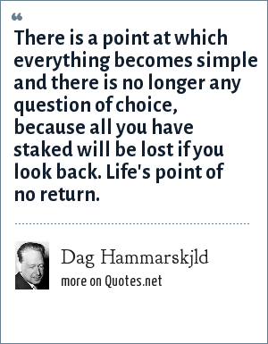 Dag Hammarskjld: There is a point at which everything becomes simple and there is no longer any question of choice, because all you have staked will be lost if you look back. Life's point of no return.