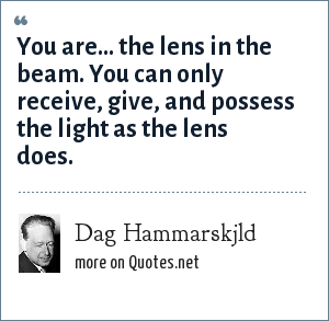 Dag Hammarskjld: You are... the lens in the beam. You can only receive, give, and possess the light as the lens does.