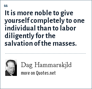 Dag Hammarskjld: It is more noble to give yourself completely to one individual than to labor diligently for the salvation of the masses.