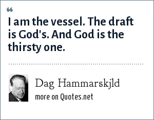Dag Hammarskjld: I am the vessel. The draft is God's. And God is the thirsty one.