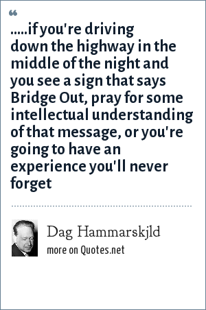 Dag Hammarskjld: .....if you're driving down the highway in the middle of the night and you see a sign that says Bridge Out, pray for some intellectual understanding of that message, or you're going to have an experience you'll never forget