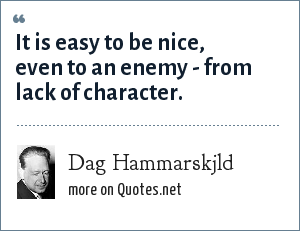 Dag Hammarskjld: It is easy to be nice, even to an enemy - from lack of character.