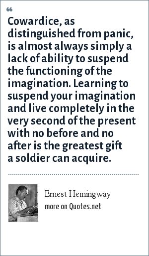 Ernest Hemingway: Cowardice, as distinguished from panic, is almost always simply a lack of ability to suspend the functioning of the imagination. Learning to suspend your imagination and live completely in the very second of the present with no before and no after is the greatest gift a soldier can acquire.