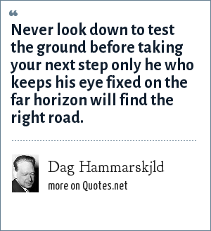 Dag Hammarskjld: Never look down to test the ground before taking your next step only he who keeps his eye fixed on the far horizon will find the right road.