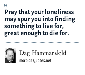 Dag Hammarskjld: Pray that your loneliness may spur you into finding something to live for, great enough to die for.