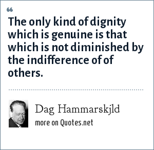 Dag Hammarskjld: The only kind of dignity which is genuine is that which is not diminished by the indifference of of others.
