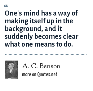 A. C. Benson: One's mind has a way of making itself up in the background, and it suddenly becomes clear what one means to do.
