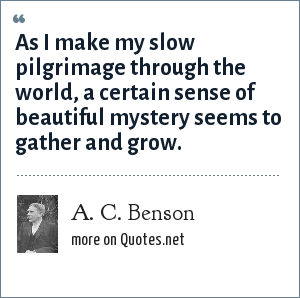 A. C. Benson: As I make my slow pilgrimage through the world, a certain sense of beautiful mystery seems to gather and grow.
