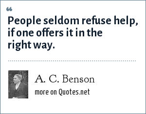 A. C. Benson: People seldom refuse help, if one offers it in the right way.