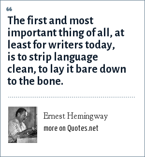 Ernest Hemingway: The first and most important thing of all, at least for writers today, is to strip language clean, to lay it bare down to the bone.