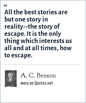 A. C. Benson: All the best stories are but one story in reality--the story of escape. It is the only thing which interests us all and at all times, how to escape.