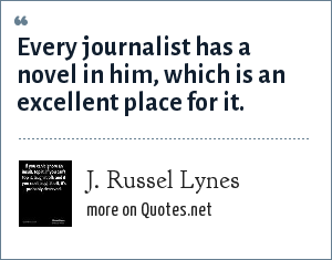 J. Russel Lynes: Every journalist has a novel in him, which is an excellent place for it.