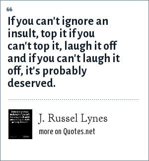 J. Russel Lynes: If you can't ignore an insult, top it if you can't top it, laugh it off and if you can't laugh it off, it's probably deserved.