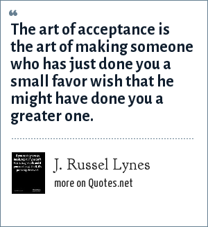 J. Russel Lynes: The art of acceptance is the art of making someone who has just done you a small favor wish that he might have done you a greater one.