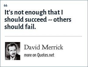 David Merrick: It's not enough that I should succeed -- others should fail.