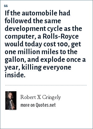 Robert X Cringely: If the automobile had followed the same development cycle as the computer, a Rolls-Royce would today cost 100, get one million miles to the gallon, and explode once a year, killing everyone inside.
