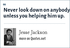 Jesse Jackson: Never look down on anybody unless you helping him up.