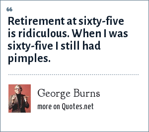 George Burns: Retirement at sixty-five is ridiculous. When I was sixty-five I still had pimples.