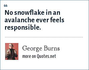 George Burns: No snowflake in an avalanche ever feels responsible.