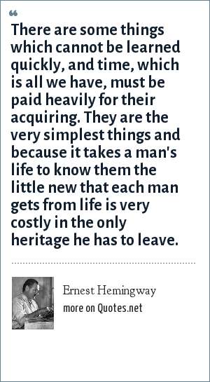 Ernest Hemingway: There are some things which cannot be learned quickly, and time, which is all we have, must be paid heavily for their acquiring. They are the very simplest things and because it takes a man's life to know them the little new that each man gets from life is very costly in the only heritage he has to leave.