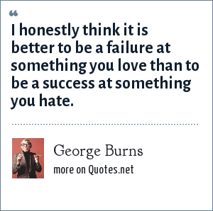 George Burns: I honestly think it is better to be a failure at something you love than to be a success at something you hate.