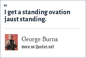 George Burns: I get a standing ovation jaust standing.
