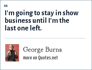 George Burns: I'm going to stay in show business until I'm the last one left.