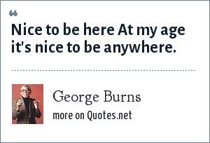 George Burns: Nice to be here At my age it's nice to be anywhere.