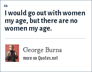 George Burns: I would go out with women my age, but there are no women my age.