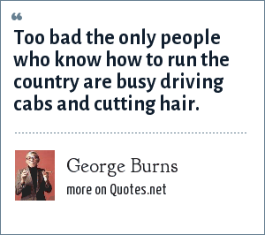 George Burns: Too bad the only people who know how to run the country are busy driving cabs and cutting hair.