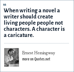 Ernest Hemingway: When writing a novel a writer should create living people people not characters. A character is a caricature.