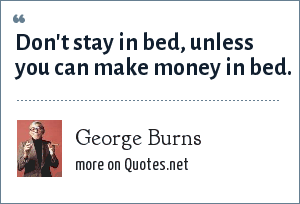 George Burns: Don't stay in bed, unless you can make money in bed.