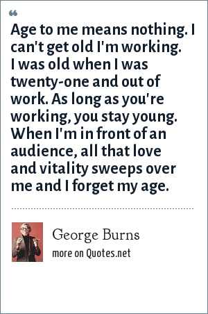 George Burns: Age to me means nothing. I can't get old I'm working. I was old when I was twenty-one and out of work. As long as you're working, you stay young. When I'm in front of an audience, all that love and vitality sweeps over me and I forget my age.