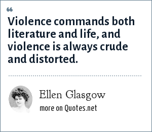 Ellen Glasgow: Violence commands both literature and life, and violence is always crude and distorted.