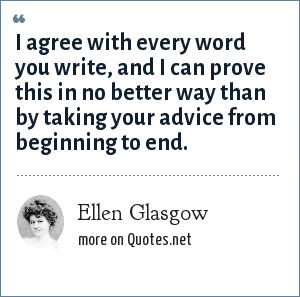 Ellen Glasgow: I agree with every word you write, and I can prove this in no better way than by taking your advice from beginning to end.